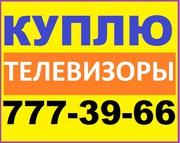 Куплю Дорого! Любые Телевизоры 777-39-66