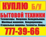 КУПЛЮ ДОРОГО Б/У БЫТОВАЯ ТЕХНИКА ТЕЛ:777-39-66